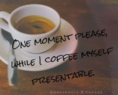 One moment please, while I coffee myself presentable.