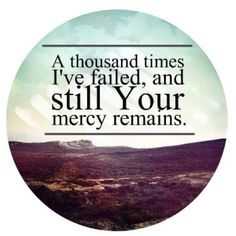 A thousand times I've failed, and still Your mercy remains......So thankful.