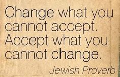 Change what you cannot accept, Accept what you cannot change. Jewish proverb