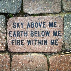 Sky Above Me, Earth Below Me, Fire Within Me.