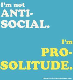 I'm not anti-social. I'm pro-solitude :-) #introvert