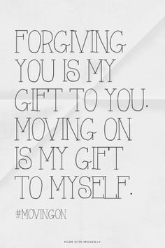 Forgiving you is my gift to you. Moving on is my gift to myself. | Spoken.ly