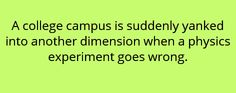 A college campus is suddenly yanked into another dimension when a physics experiment goes wrong.