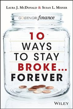 10 Ways to Stay Broke...Forever: Why Be Rich When You Can Have This Much Fun? by Laura J. McDonald & Susan L. Misner.