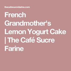 French Grandmother's Lemon Yogurt Cake | The Café Sucre Farine