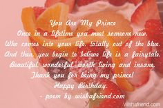 You Are My Prince Once in a lifetime you meet someone new, Who comes into your life, totally out of the blue. And then, you begin to believe life is a fairytale, Beautiful, wonderful, worth living and insane. Thank you for being my prince! Happy Birthday.