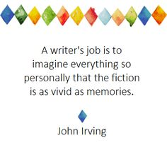 The writer's job is to imagine everything so personally that the fiction is as vivid as memories. ~ Irving