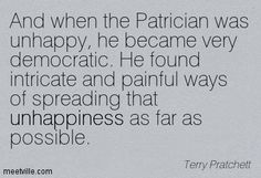 And when the Patrician was unhappy, he became very democratic. He found intricate and painful ways of spreading that unhappiness as far as possible. Terry Pratchett