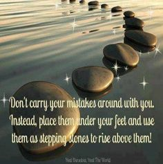 Don't carry y our mistakes around with you.  Instead place them under your feet and use them as stepping stones to rise above them!