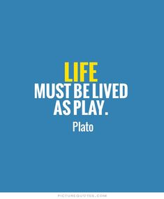 Life must be lived as play. Picture Quotes.