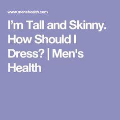 I'm Tall and Skinny. How Should I Dress?   Men's Health