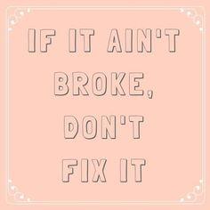 If It Ain't Broke, Don't Fix It