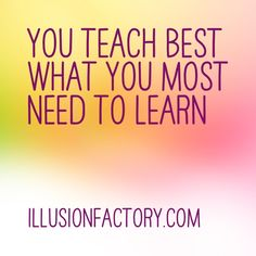 You teach best what you most need to learn. At The Illusion Factory, we search for inspirational thoughts to share with others in our quest to help make the world a more enjoyable place in which to live. We encourage you to please repin the ones that resonate with you and share with others. If you or one of your colleagues need help with social media or interactive advertising, call us 818-788-9700 x1