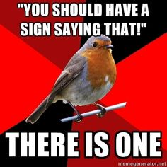 retail robin. omg this is me at work everyday. there IS a sign and you only read what you WANTED to off of it!! >_