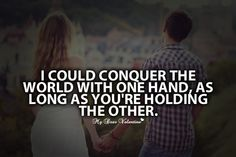 I could conquer the world with one hand, as long as you're holding the other.