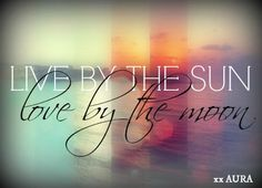 Live by the Sun, Love By the Moon. It's easy.