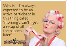 """Why is it I'm always expected to be an active participant in this thing called """"morning"""".. can't I get a recap of all the happenings later? 