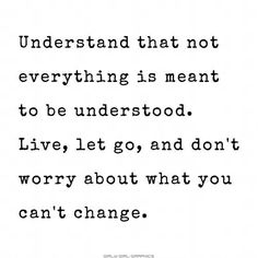 Understand that nor everything is meant to be understood. Live, let go, and don't worry about what you can't change. Quotes To Live By, Great Quotes, Love Quotes, Inspirational Quotes, Awesome Quotes, Change Quotes, Uplifting Quotes, Meaningful Quotes, Funny Quotes