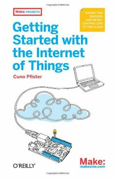 Getting Started with the Internet of Things: Connecting Sensors and Microcontrollers to the Cloud Make /  Cuno Pfister, 2011 .