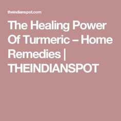 The Healing Power Of Turmeric – Home Remedies | THEINDIANSPOT