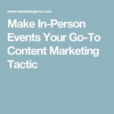 Make In-Person Events Your Go-To Content Marketing Tactic