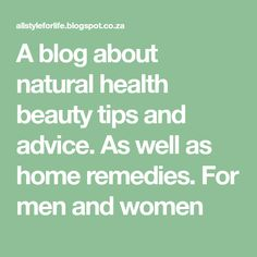 A blog about natural health beauty tips and advice. As well as home remedies. For men and women