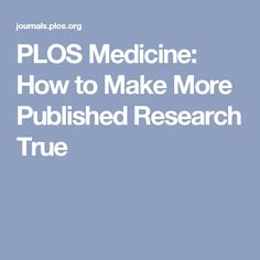 PLOS Medicine: How to Make More Published Research True