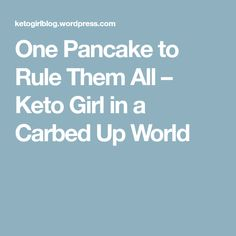 One Pancake to Rule Them All – Keto Girl in a Carbed Up World