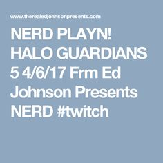 NERD PLAYN! HALO GUARDIANS 5 4/6/17 Frm Ed Johnson Presents NERD #twitch