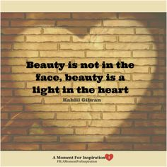Beauty is not in the face, beauty is a light in the heart - Kahlil Gibran