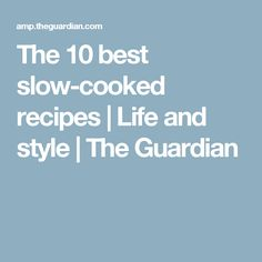 The 10 best slow-cooked recipes | Life and style | The Guardian