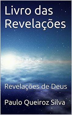 Livro das Revelações: Revelações de Deus por Paulo Queiroz Silva, http://www.amazon.com.br/dp/B00QE2MCC2/ref=cm_sw_r_pi_dp_5Xh4vb0W6X9M4