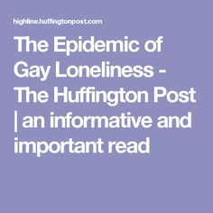 The Epidemic of Gay Loneliness - The Huffington Post | an informative and important read