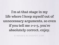 Arguments Quotes I'm at that stage in my life where I keep myself out of unnecessary arguments, so even if you tell me you're absolutely correct, enjoy. Proud Of Myself Quotes, Save Me Quotes, Make Me Happy Quotes, Relationship Argument Quotes, Stage Quotes, Self Control Quotes, Trouble Quotes, August Quotes, Priorities Quotes