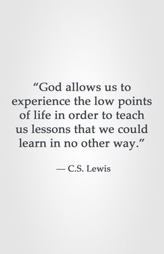"""God allows us to experience the low points of life in order to teach us lessons that we could learn in no other way.""  ― C.S. Lewis"