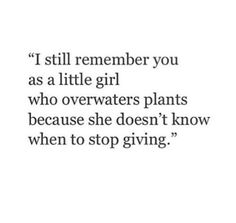 I still remember you as a little girl who overwaters plants because she doesn't know when to stop giving.