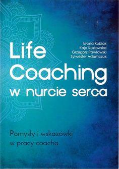 Life Coaching w nurcie serca - Iwona Kubiak, Kaja Kozłowska, Grzegorz Pawłowski, Sylwester Adamczuk Life Coaching, Coaching, Personal Development