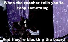 Teachers do like to block the board when your trying to copy something. XD