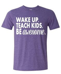 ~~Wake Up. Teach Kids. Be Awesome~~ This design is done on a soft style regular unisex fit short sleeve t-shirt. All color choices have a heather appearance. The design will be done in white.