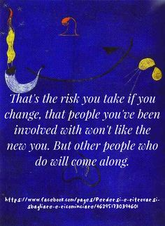 Questo è il rischio che si corre quando si cambia, che alle persone con cui eri immischiato, non piaccia il nuovo tu. Ma altre persone che lo apprezzeranno, ti seguiranno. http://goo.gl/81FpU