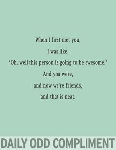 """:)  ❤ when I first met you I was like, """"oh, well this person is going to be awesome."""" And you were, and now we're engaged,  and that's neat."""