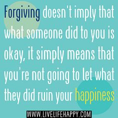 Forgiving doesn't imply that what someone did to you is okay, it simply means that you're not going to let what they did ruin your happiness. by deeplifequotes, via Flickr