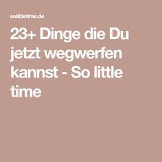 23+ Dinge die Du jetzt wegwerfen kannst - So little time