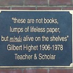 """These are not books, lumps of lifeless paper, but minds alive on the shelves."""