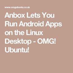 Anbox Lets You Run Android Apps on the Linux Desktop - OMG! Ubuntu!