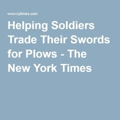 Helping Soldiers Trade Their Swords for Plows - The New York Times