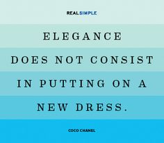 """Elegance does not consist in putting on a new dress."" (that would be too easy). -Coco Chanel"