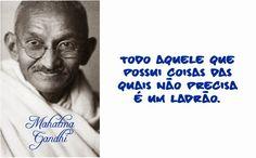 Todo aquele que possui coisas das quais não precisa é um ladrão. Mahatma Gandhi