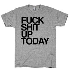 Fuck Shit uP Today  t shirt.  Motivation Tee. by ProxyPrints, $19.00 Small
