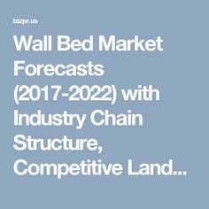 Wall Bed Market Forecasts (2017-2022) with Industry Chain Structure, Competitive Landscape, New Projects and Investment Analysis Available in New Report - BizPR.us | US Free Press Release and Distribution center